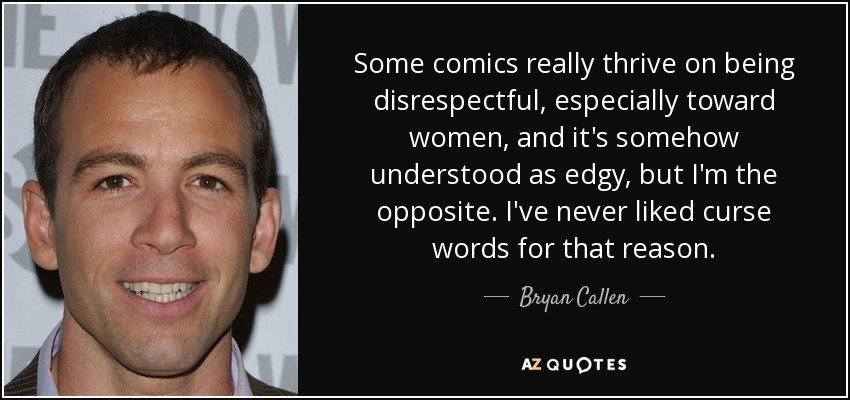 Some comics really thrive on being disrespectful, especially toward women, and it's somehow understood as edgy, but I'm the opposite. I've never liked curse words for that reason. - Bryan Callen