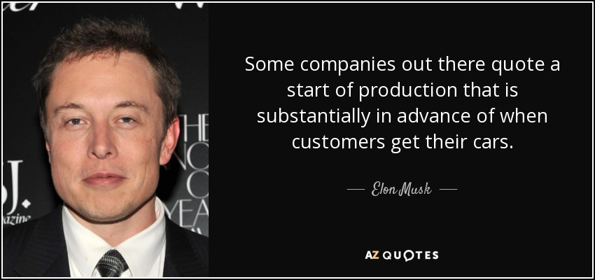 Some companies out there quote a start of production that is substantially in advance of when customers get their cars. - Elon Musk