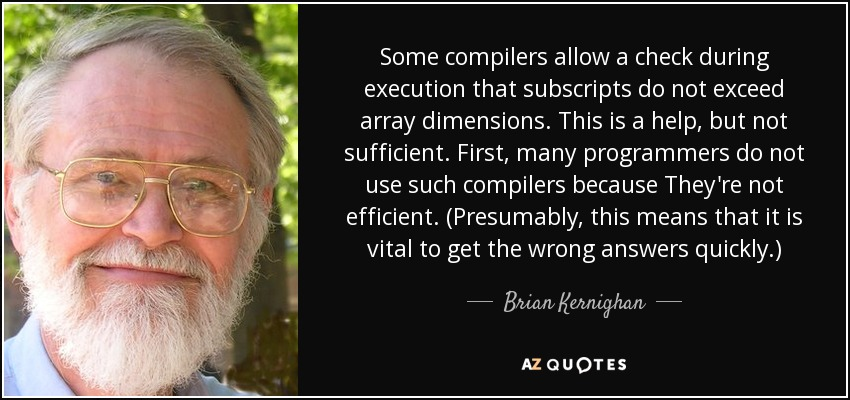 Some compilers allow a check during execution that subscripts do not exceed array dimensions. This is a help, but not sufficient. First, many programmers do not use such compilers because They're not efficient. (Presumably, this means that it is vital to get the wrong answers quickly.) - Brian Kernighan