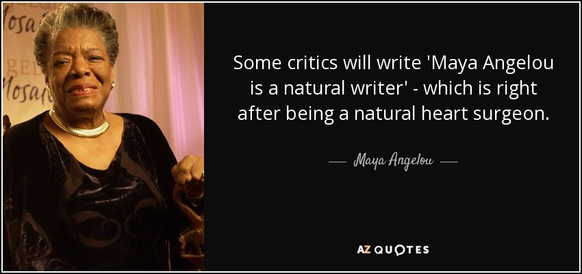 Some critics will write 'Maya Angelou is a natural writer' - which is right after being a natural heart surgeon. - Maya Angelou