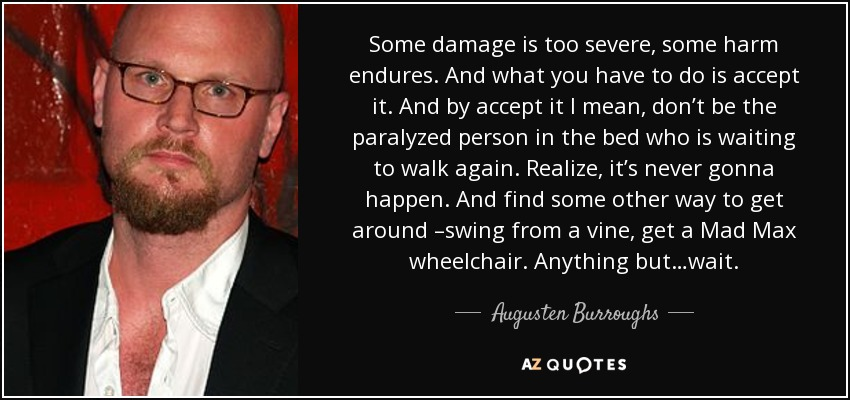 Some damage is too severe, some harm endures. And what you have to do is accept it. And by accept it I mean, don't be the paralyzed person in the bed who is waiting to walk again. Realize, it's never gonna happen. And find some other way to get around –swing from a vine, get a Mad Max wheelchair. Anything but…wait. - Augusten Burroughs