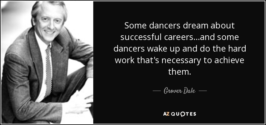 Some dancers dream about successful careers...and some dancers wake up and do the hard work that's necessary to achieve them. - Grover Dale