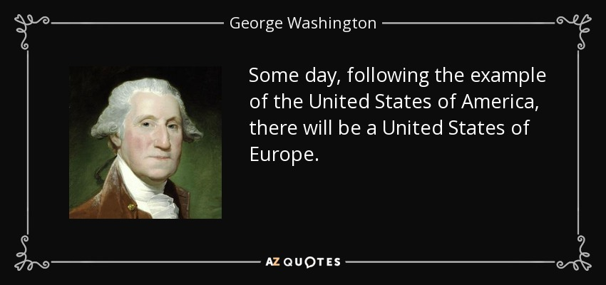 Some day, following the example of the United States of America, there will be a United States of Europe. - George Washington