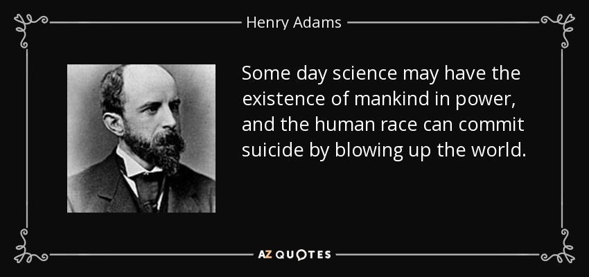 Some day science may have the existence of mankind in power, and the human race can commit suicide by blowing up the world. - Henry Adams