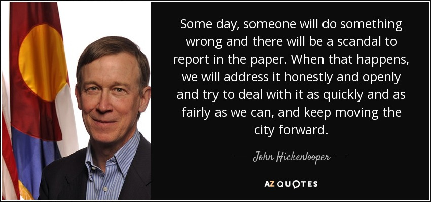 Some day, someone will do something wrong and there will be a scandal to report in the paper. When that happens, we will address it honestly and openly and try to deal with it as quickly and as fairly as we can, and keep moving the city forward. - John Hickenlooper