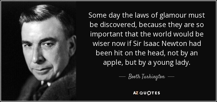 Some day the laws of glamour must be discovered, because they are so important that the world would be wiser now if Sir Isaac Newton had been hit on the head, not by an apple, but by a young lady. - Booth Tarkington