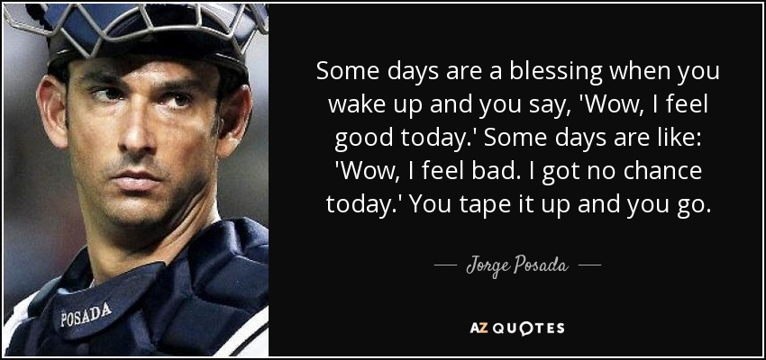 Some days are a blessing when you wake up and you say, 'Wow, I feel good today.' Some days are like: 'Wow, I feel bad. I got no chance today.' You tape it up and you go. - Jorge Posada