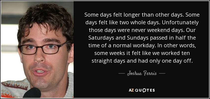 Some days felt longer than other days. Some days felt like two whole days. Unfortunately those days were never weekend days. Our Saturdays and Sundays passed in half the time of a normal workday. In other words, some weeks it felt like we worked ten straight days and had only one day off. - Joshua Ferris