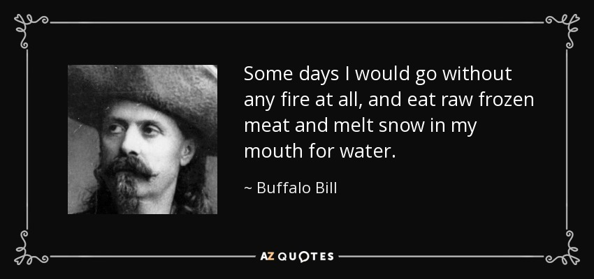 Some days I would go without any fire at all, and eat raw frozen meat and melt snow in my mouth for water. - Buffalo Bill