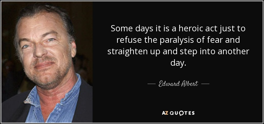 Some days it is a heroic act just to refuse the paralysis of fear and straighten up and step into another day. - Edward Albert