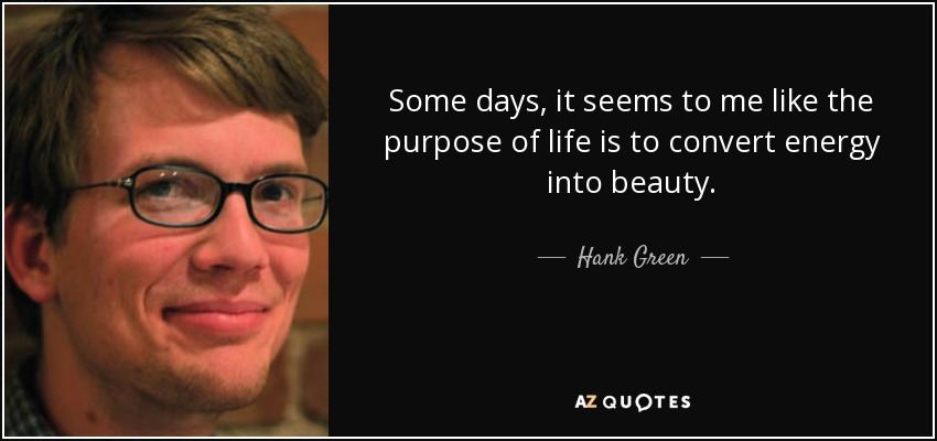 Some days, it seems to me like the purpose of life is to convert energy into beauty. - Hank Green