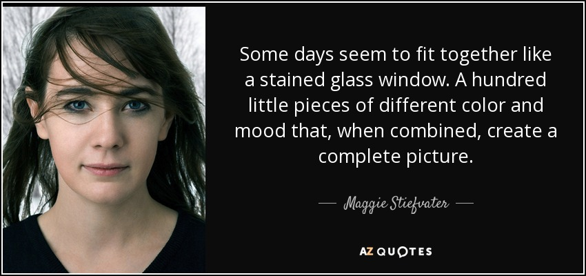 Some days seem to fit together like a stained glass window. A hundred little pieces of different color and mood that, when combined, create a complete picture. - Maggie Stiefvater