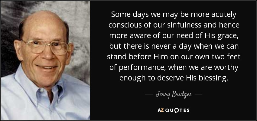 Some days we may be more acutely conscious of our sinfulness and hence more aware of our need of His grace, but there is never a day when we can stand before Him on our own two feet of performance, when we are worthy enough to deserve His blessing. - Jerry Bridges