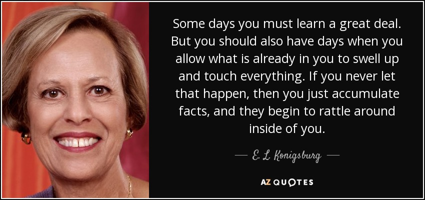 Some days you must learn a great deal. But you should also have days when you allow what is already in you to swell up and touch everything. If you never let that happen, then you just accumulate facts, and they begin to rattle around inside of you. - E. L. Konigsburg