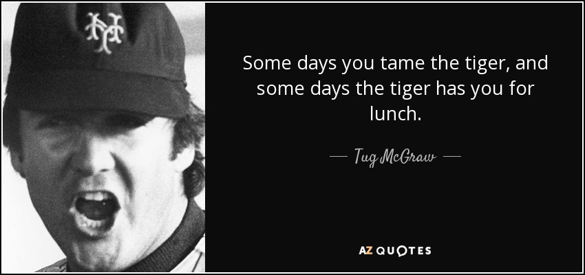 Some days you tame the tiger, and some days the tiger has you for lunch. - Tug McGraw