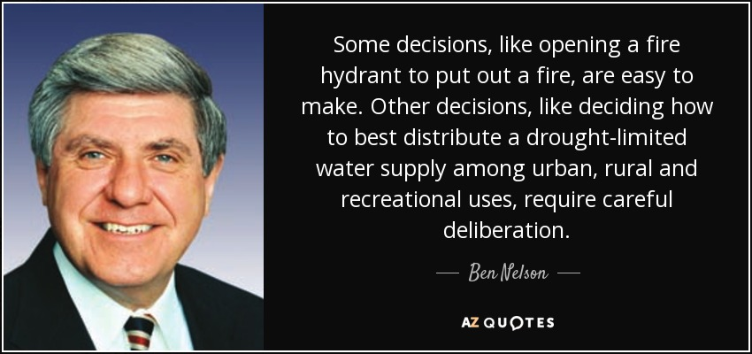 Some decisions, like opening a fire hydrant to put out a fire, are easy to make. Other decisions, like deciding how to best distribute a drought-limited water supply among urban, rural and recreational uses, require careful deliberation. - Ben Nelson