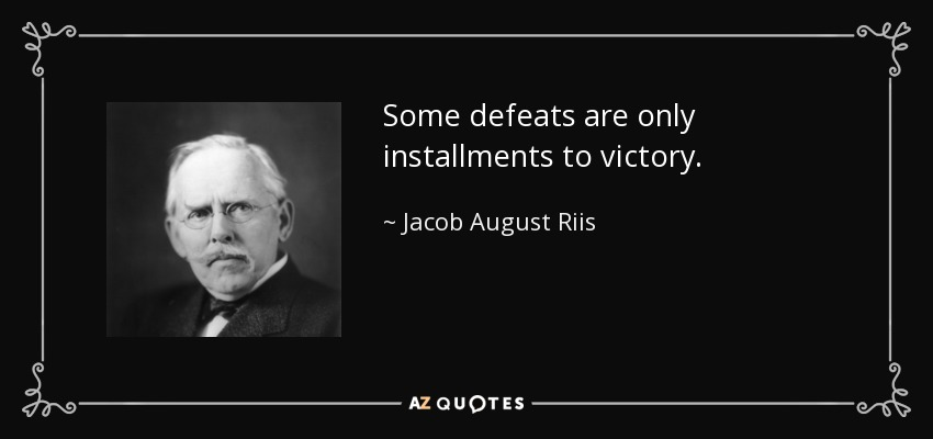 Some defeats are only installments to victory. - Jacob August Riis