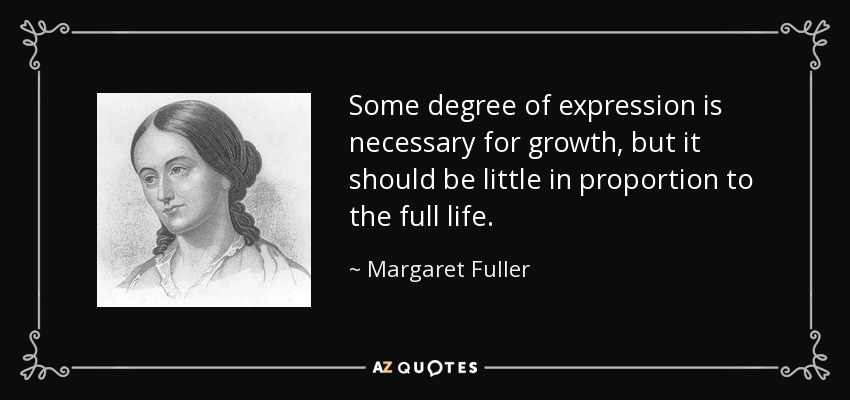 Some degree of expression is necessary for growth, but it should be little in proportion to the full life. - Margaret Fuller