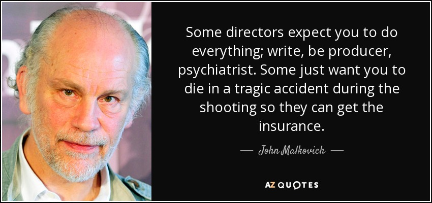 Some directors expect you to do everything; write, be producer, psychiatrist. Some just want you to die in a tragic accident during the shooting so they can get the insurance. - John Malkovich