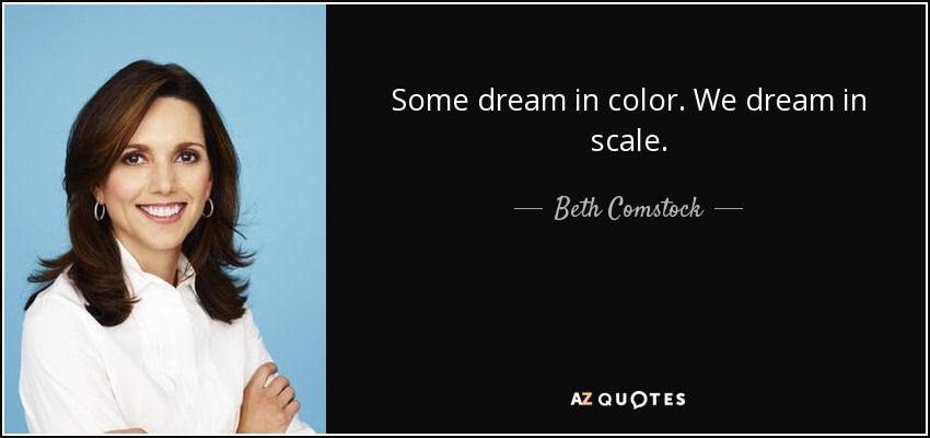 Some dream in color. We dream in scale. - Beth Comstock
