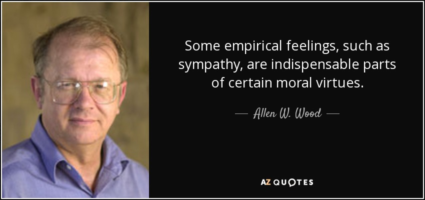 Some empirical feelings, such as sympathy, are indispensable parts of certain moral virtues. - Allen W. Wood