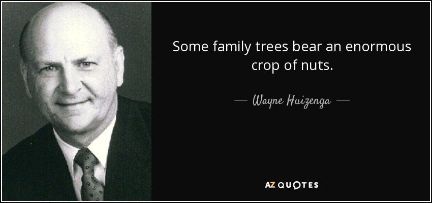 Some family trees bear an enormous crop of nuts. - Wayne Huizenga