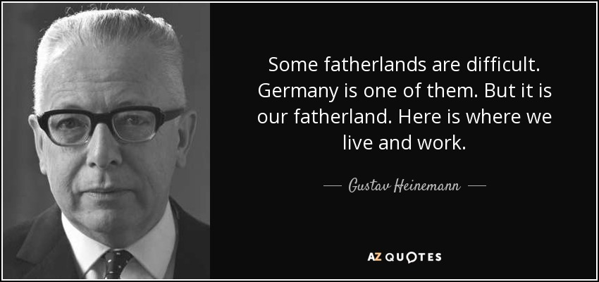 Some fatherlands are difficult. Germany is one of them. But it is our fatherland. Here is where we live and work. - Gustav Heinemann