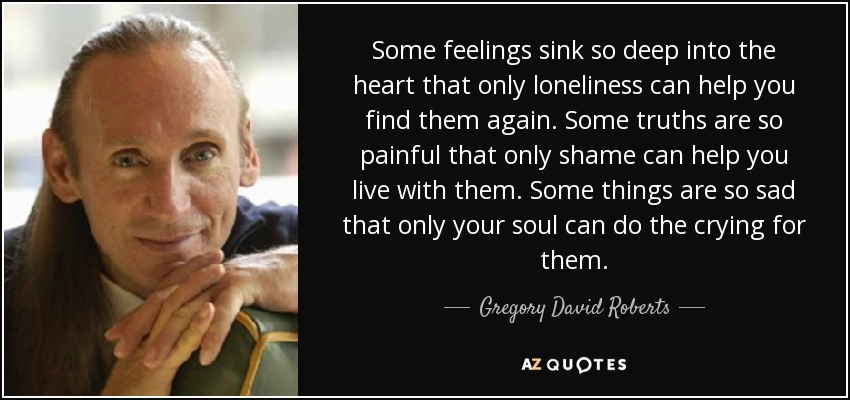 Some feelings sink so deep into the heart that only loneliness can help you find them again. Some truths are so painful that only shame can help you live with them. Some things are so sad that only your soul can do the crying for them. - Gregory David Roberts