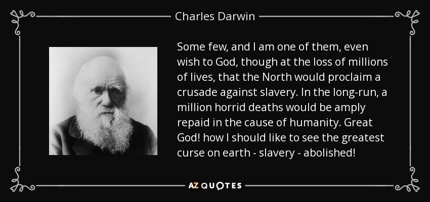 Some few, and I am one of them, even wish to God, though at the loss of millions of lives, that the North would proclaim a crusade against slavery. In the long-run, a million horrid deaths would be amply repaid in the cause of humanity. Great God! how I should like to see the greatest curse on earth - slavery - abolished! - Charles Darwin