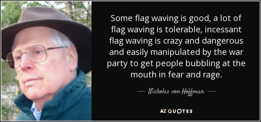 Some flag waving is good, a lot of flag waving is tolerable, incessant flag waving is crazy and dangerous and easily manipulated by the war party to get people bubbling at the mouth in fear and rage. - Nicholas von Hoffman
