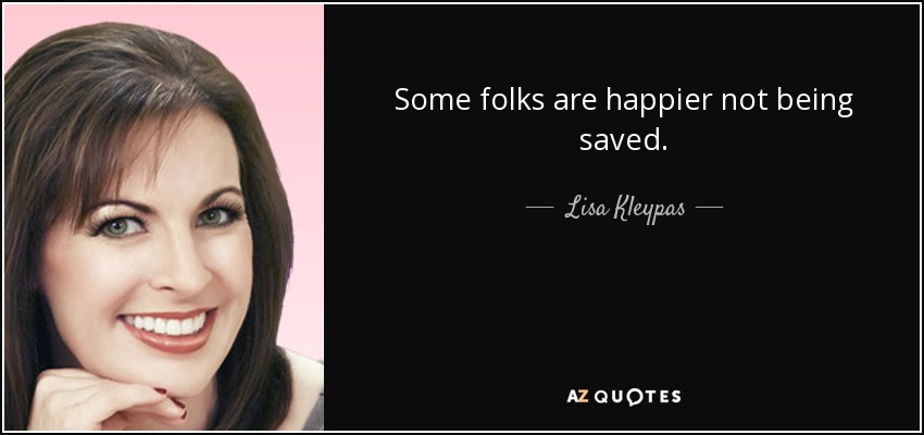 Some folks are happier not being saved. - Lisa Kleypas