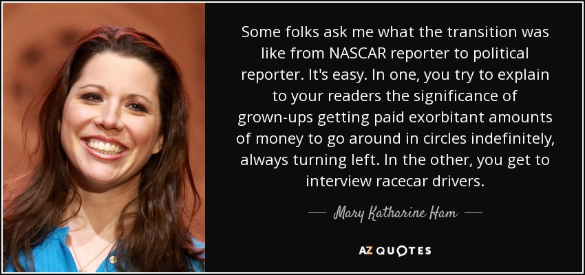 Some folks ask me what the transition was like from NASCAR reporter to political reporter. It's easy. In one, you try to explain to your readers the significance of grown-ups getting paid exorbitant amounts of money to go around in circles indefinitely, always turning left. In the other, you get to interview racecar drivers. - Mary Katharine Ham