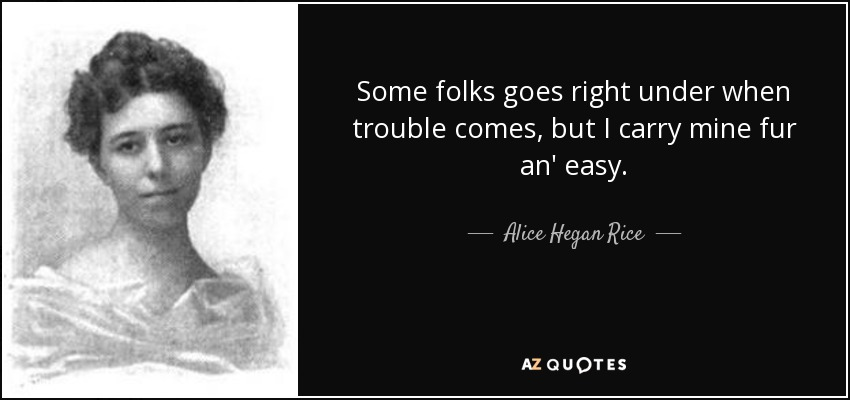 Some folks goes right under when trouble comes, but I carry mine fur an' easy. - Alice Hegan Rice