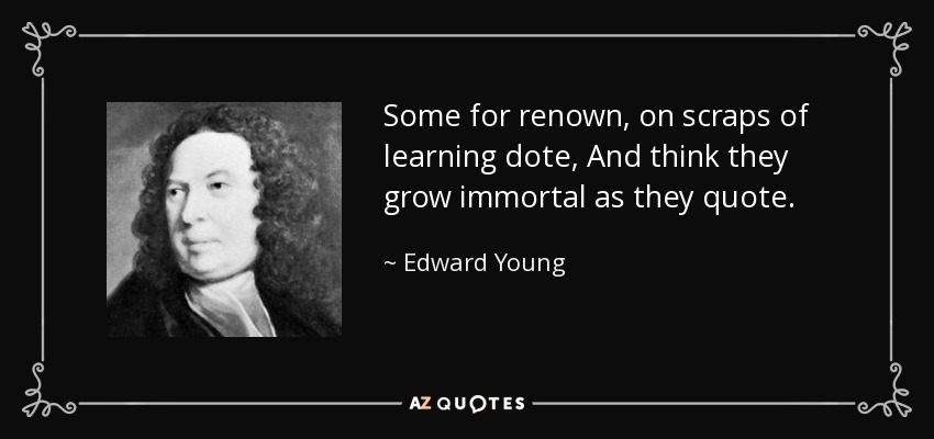 Some for renown, on scraps of learning dote, And think they grow immortal as they quote. - Edward Young