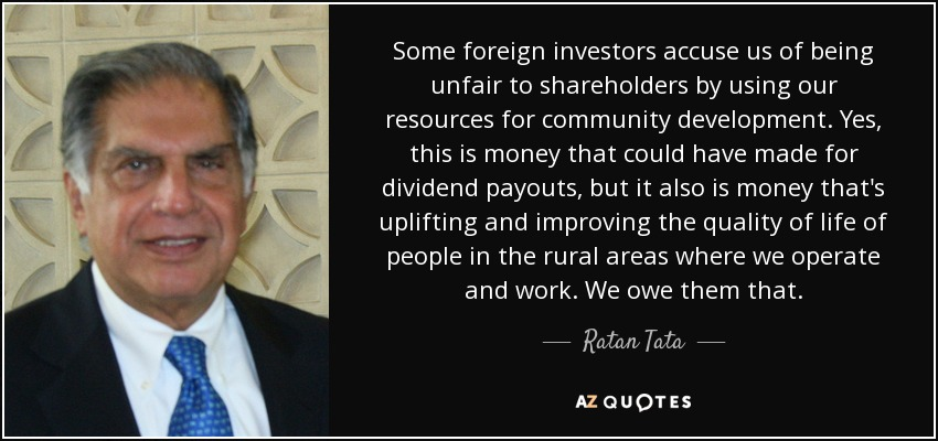 Some foreign investors accuse us of being unfair to shareholders by using our resources for community development. Yes, this is money that could have made for dividend payouts, but it also is money that's uplifting and improving the quality of life of people in the rural areas where we operate and work. We owe them that. - Ratan Tata