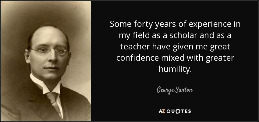 Some forty years of experience in my field as a scholar and as a teacher have given me great confidence mixed with greater humility. - George Sarton