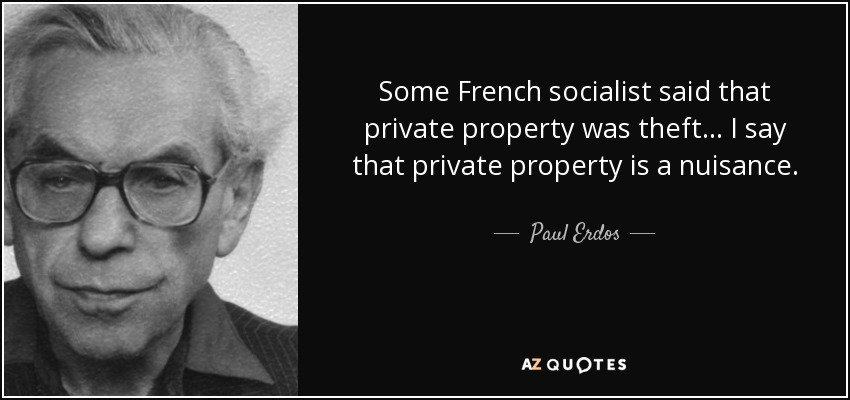 Some French socialist said that private property was theft... I say that private property is a nuisance. - Paul Erdos