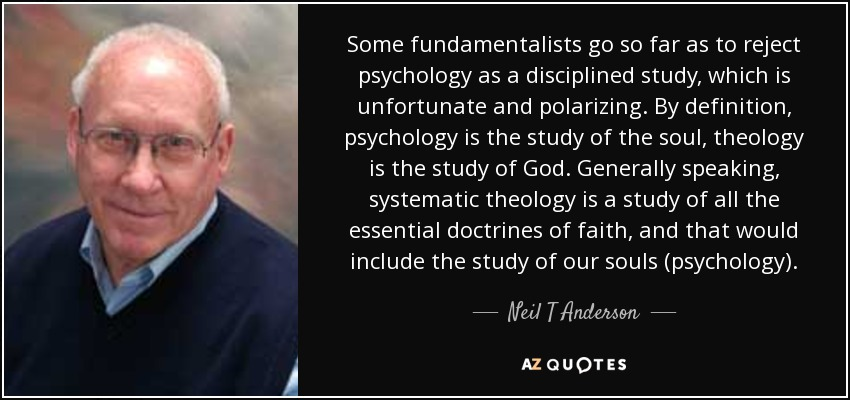 Some fundamentalists go so far as to reject psychology as a disciplined study, which is unfortunate and polarizing. By definition, psychology is the study of the soul, theology is the study of God. Generally speaking, systematic theology is a study of all the essential doctrines of faith, and that would include the study of our souls (psychology). - Neil T Anderson