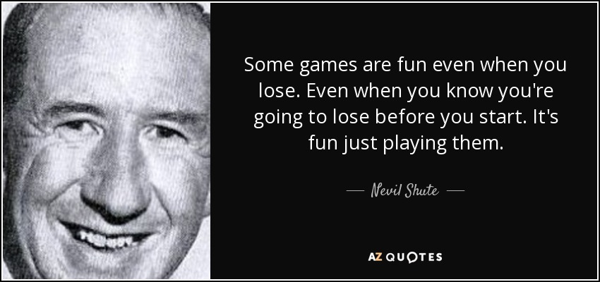 Some games are fun even when you lose. Even when you know you're going to lose before you start. It's fun just playing them. - Nevil Shute