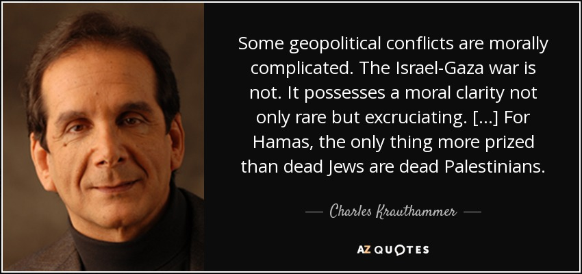 Some geopolitical conflicts are morally complicated. The Israel-Gaza war is not. It possesses a moral clarity not only rare but excruciating. [...] For Hamas, the only thing more prized than dead Jews are dead Palestinians. - Charles Krauthammer