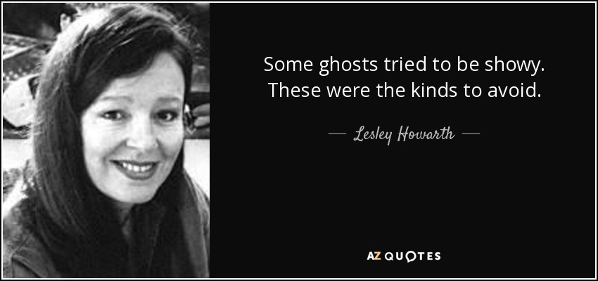 Some ghosts tried to be showy. These were the kinds to avoid. - Lesley Howarth