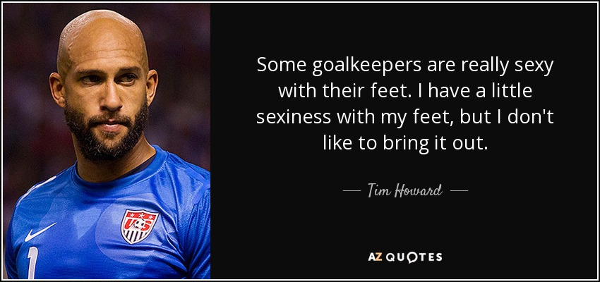 Some goalkeepers are really sexy with their feet. I have a little sexiness with my feet, but I don't like to bring it out. - Tim Howard