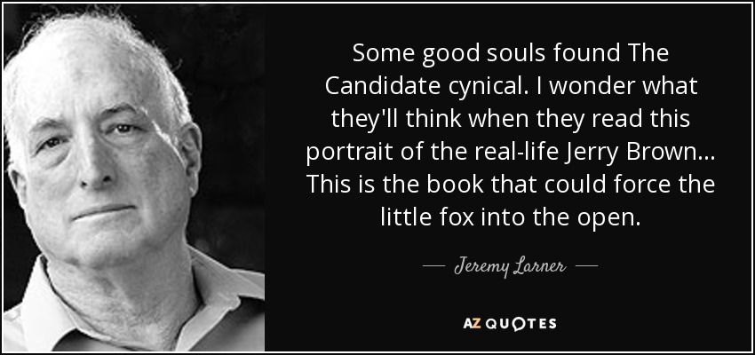 Some good souls found The Candidate cynical. I wonder what they'll think when they read this portrait of the real-life Jerry Brown... This is the book that could force the little fox into the open. - Jeremy Larner