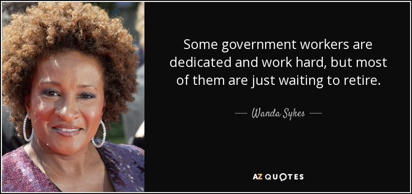 Some government workers are dedicated and work hard, but most of them are just waiting to retire. - Wanda Sykes