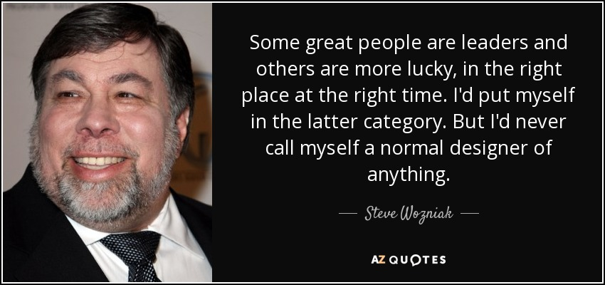 Some great people are leaders and others are more lucky, in the right place at the right time. I'd put myself in the latter category. But I'd never call myself a normal designer of anything. - Steve Wozniak