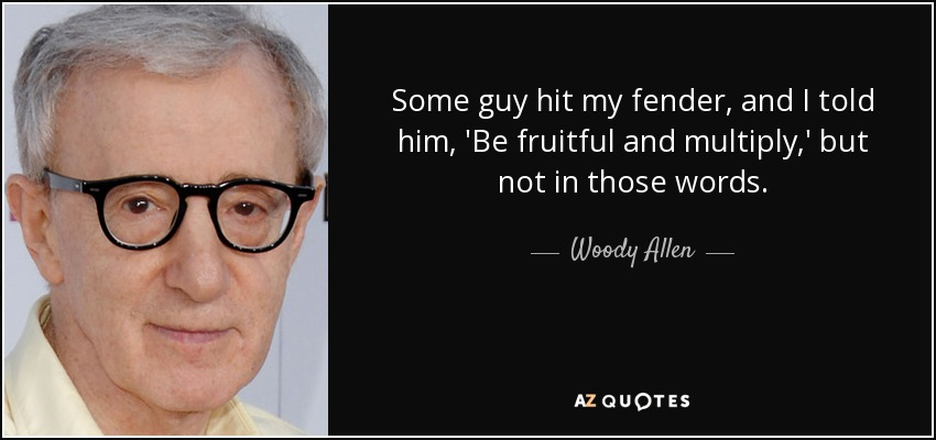 Some guy hit my fender, and I told him, 'Be fruitful and multiply,' but not in those words. - Woody Allen