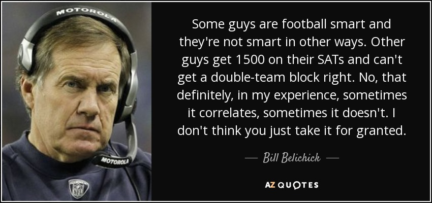 Some guys are football smart and they're not smart in other ways. Other guys get 1500 on their SATs and can't get a double-team block right. No, that definitely, in my experience, sometimes it correlates, sometimes it doesn't. I don't think you just take it for granted. - Bill Belichick