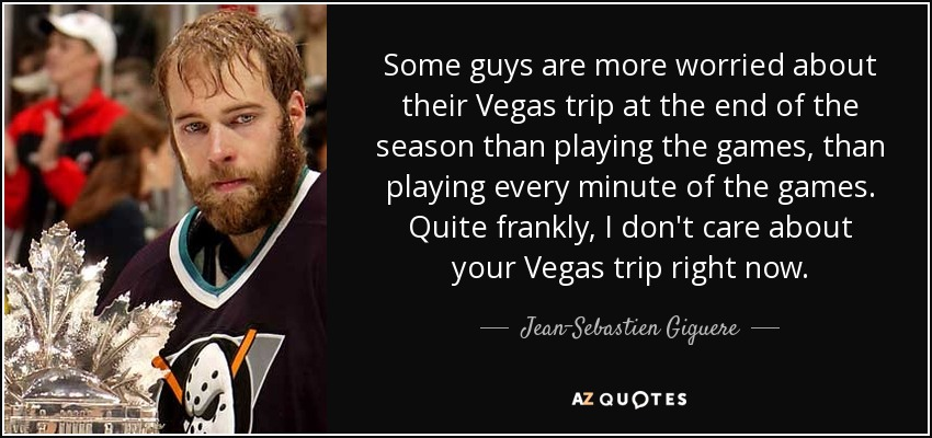 Some guys are more worried about their Vegas trip at the end of the season than playing the games, than playing every minute of the games. Quite frankly, I don't care about your Vegas trip right now. - Jean-Sebastien Giguere