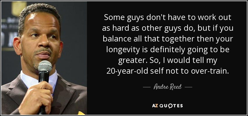 Some guys don't have to work out as hard as other guys do, but if you balance all that together then your longevity is definitely going to be greater. So, I would tell my 20-year-old self not to over-train. - Andre Reed