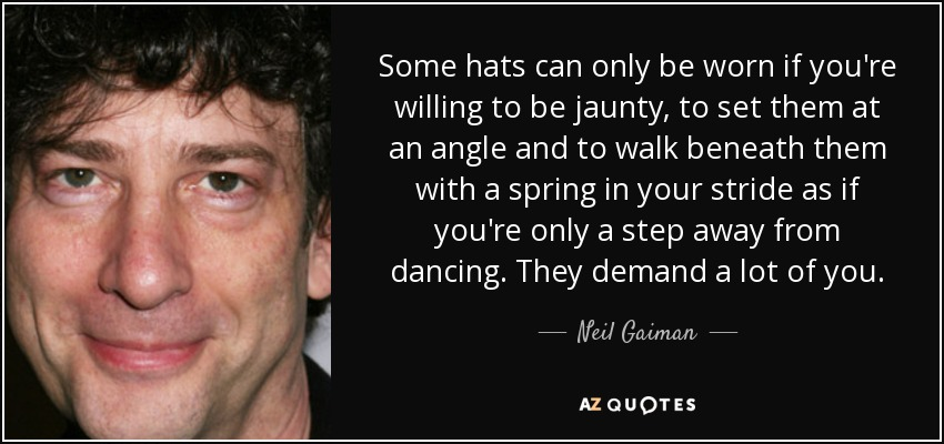 Some hats can only be worn if you're willing to be jaunty, to set them at an angle and to walk beneath them with a spring in your stride as if you're only a step away from dancing. They demand a lot of you. - Neil Gaiman